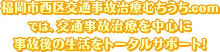 福岡市西区交通事故治療むちうち.comでは、交通事故治療を中心に事故後の生活をトータルサポート
