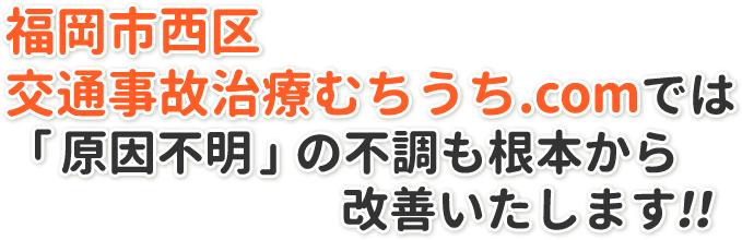 福岡市西区交通事故治療むちうち.comでは「原因不明」の不調も根本から改善いたします!